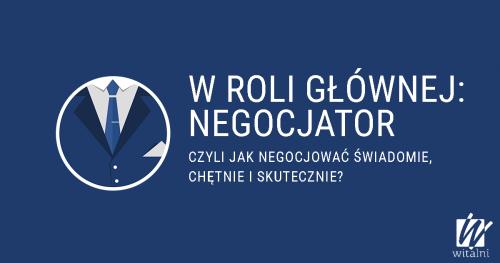 W roli głównej: negocjator czyli jak negocjować świadomie, chętnie i skutecznie?