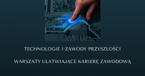 Technologie i zawody niedalekiej przyszłości - warsztaty przygotowujące do wyzwań rynku pracy