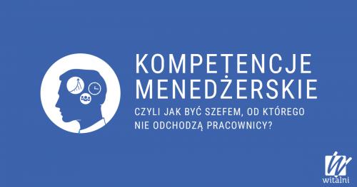 Witalni: Kompetencje Menedżerskie - czyli jak być szefem, od którego nie odchodzą pracownicy?