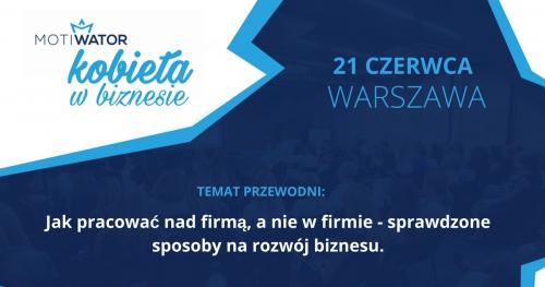 KOBIETA W BIZNESIE - WARSZAWA - 21.06.2018 Jak pracować nad firmą, a nie w firmie?
