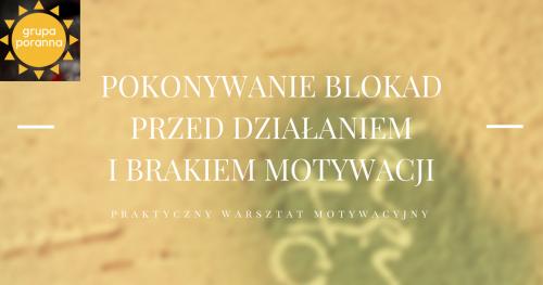 Pokonywanie blokad przed działaniem i brakiem motywacji - praktyczny warsztat motywacyjny - grupa poranna