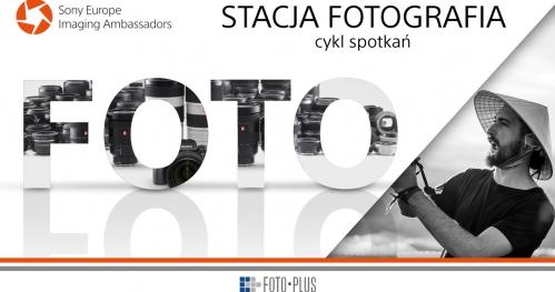 Stacja Fotografia | #6 Spotkanie z Maciejem Suwałowskim | Foto-Plus i SONY