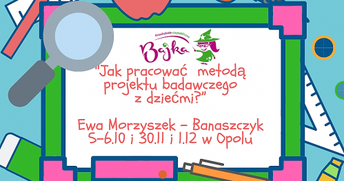 """""""Jak pracować  metodą projektu badawczego z dziećmi?"""" Ewa Morzyszek - Banaszczyk. Opole."""