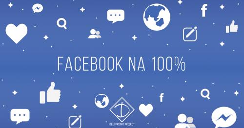 Facebook na 100%, czyli jak z sukcesem prowadzić profil biznesowy i skutecznie zarządzać kampaniami promocyjnymi