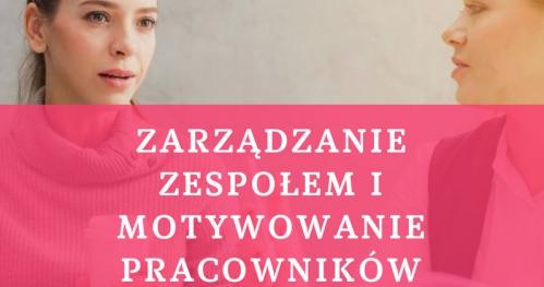 ZARZĄDZANIE ZESPOŁEM I MOTYWOWANIE PRACOWNIKÓW 28.09.2019 400 PLN Warszawa, ul. Wspólna 56