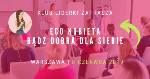 Klub Liderki oraz Eco-Kobieta - Bądź dobra dla siebie