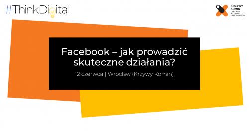 #ThinkDigital Wrocław I Facebook - jak prowadzić skuteczne działania?