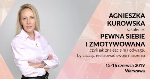 Szkolenie dla kobiet: Pewna siebie i zmotywowana, czyli jak znaleźć siłę i odwagę, by zacząć realizować swoje marzenia | Agnieszka Kurowska