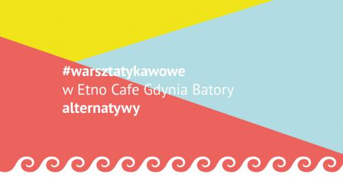 #warsztatykawowe w Etno Cafe Gdynia Batory: alternatywy