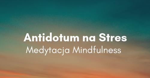 Antidotum na stres - medytacja Mindfulness. KILECE