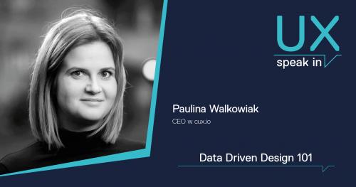 SPEAK IN_UX Data Driven Design 101 / Paulina Walkowiak