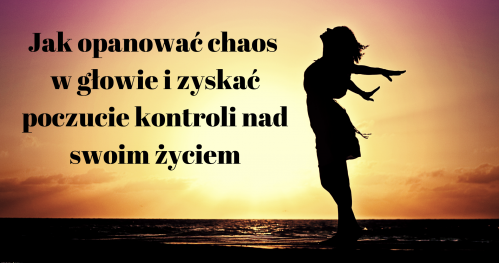 Warsztat- Jak opanować chaos w głowie i zyskać kontrolę nad swoim życiem?