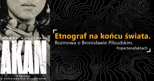 Etnograf na końcu świata. Rozmowa o Bronisławie Piłsudskim #opartenafaktach