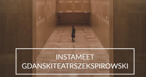 INSTAMEET GDAŃSKI TEATR SZEKSPIROWSKI