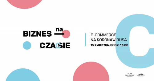 Biznes na czasie: e-commerce na koronawirusa/ Konferencja online dla biznesu 15 kwietnia 2020