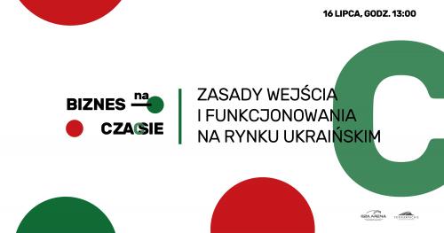 Biznes na Czasie: Zasady wejścia i funkcjonowania na rynku ukraińskim/ 16 lipca 2020/ ONLINE