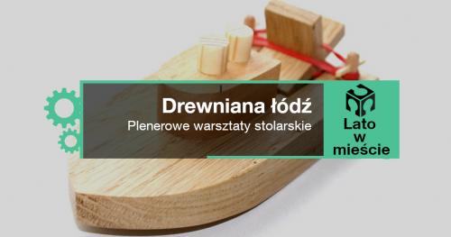 Drewniane łódki - warsztaty dla dzieci w wieku 10-13 lat