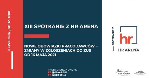 XIII Spotkanie z HR Arena: Nowe obowiązki pracodawców − zmiany w zgłoszeniach do ZUS od 16 maja 2021 || 9 kwietnia 2021, godz 11:00