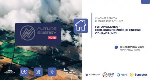 V Konferencji Future Energy Live: Fotowoltaika - ekologiczne źródło energii odnawialnej || 8 czerwca 2021 r, godz. 11:00
