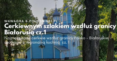 Południk21: Cerkiewnym szlakiem wzdłuż granicy z Białorusią cz.1