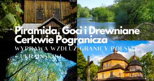 Pogranicze Kultur - Piramida, Goci i Drewniane Cerkwie